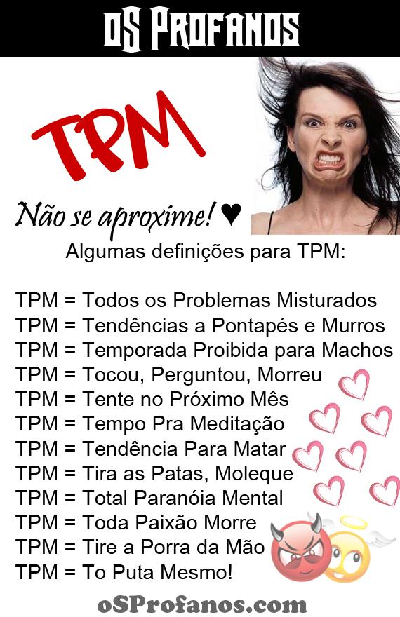 tpm - TPM = Todos os Problemas Misturados TPM = Tendências a Pontapés e Murros TPM = Temporada Proibida para Machos TPM = Tocou, Perguntou, Morreu TPM = Tente no Próximo Mês TPM = Tempo Pra Meditação TPM = Tendência Para Matar TPM= Tira as Patas, Moleque TPM = Total Paranóia Mental TPM = Toda Paixão Morre TPM = Tire a Porra da Mão TPM = To Puta Mesmo!