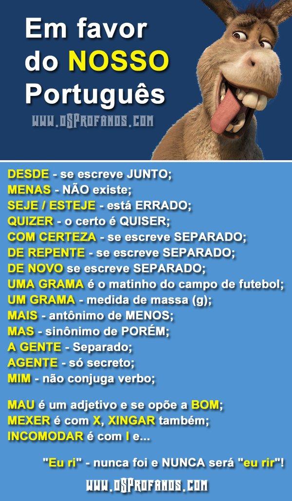 Em favor do nosso português - DESDE - se escreve JUNTO; MENAS - NÃO existe; SEJE / ESTEJE - está ERRADO; QUIZER - o certo é QUISER; COM CERTEZA - se escreve SEPARADO; DE REPENTE - se escreve SEPARADO; DE NOVO se escreve SEPARADO; UMA GRAMA é o matinho do campo de futebol; UM GRAMA - medida de massa (g); MAIS - antônimo de MENOS; MAS - sinônimo de PORÉM; A GENTE - Separado; AGENTE - só secreto; MIM - não conjuga verbo; MAU é um adjetivo e se opõe a BOM; MEXER é com X, XINGAR também; INCOMODAR é com I e...      Eu ri - nunca foi e NUNCA será eu rir!